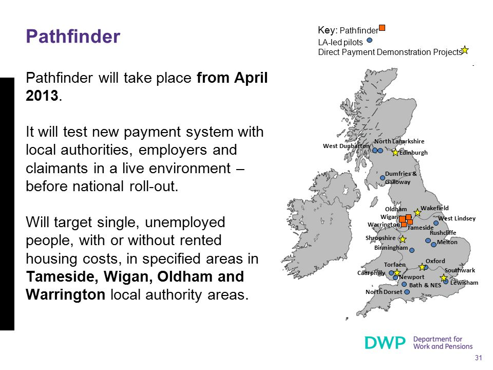 31 Pathfinder will take place from April 2013. It will test new payment system with local authorities, employers and claimants in a live environment –