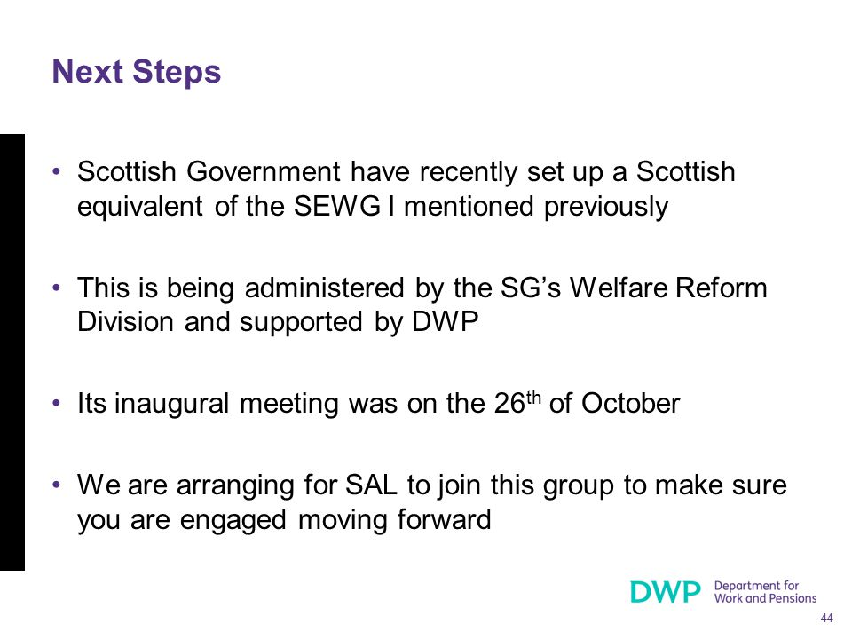 44 Next Steps Scottish Government have recently set up a Scottish equivalent of the SEWG I mentioned previously This is being administered by the SG's