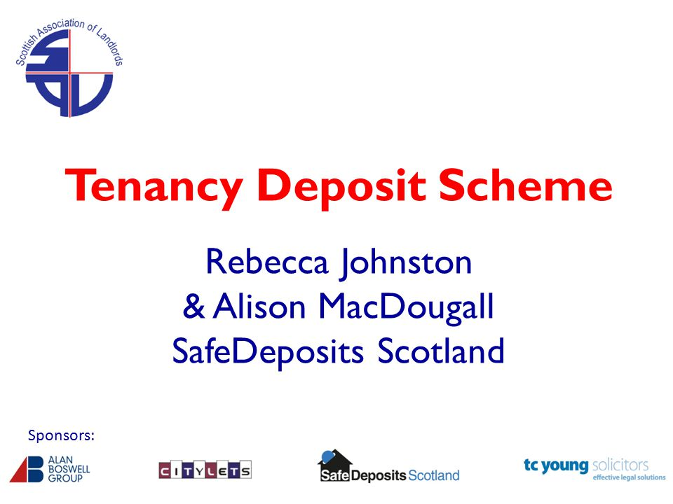 Tenancy Deposit Scheme Rebecca Johnston & Alison MacDougall SafeDeposits Scotland Sponsors: