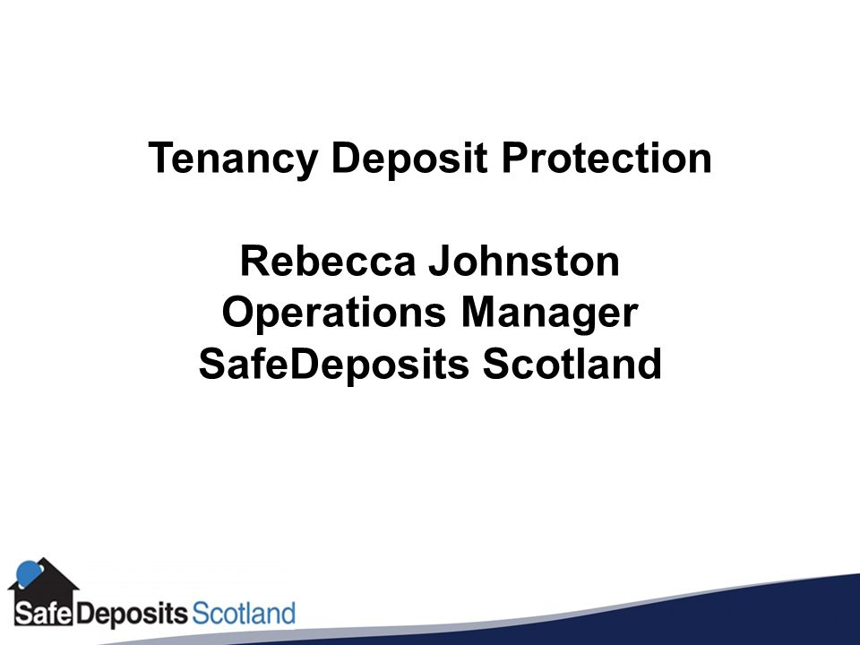 Tenancy Deposit Protection Rebecca Johnston Operations Manager SafeDeposits Scotland