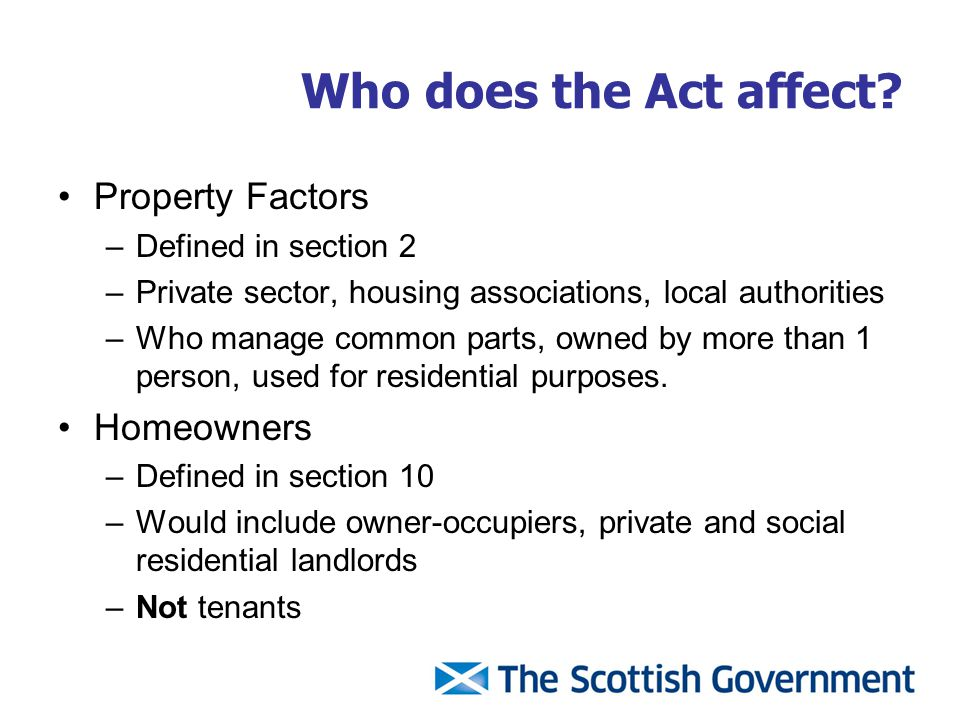 Who does the Act affect? Property Factors –Defined in section 2 –Private sector, housing associations, local authorities –Who manage common parts, own
