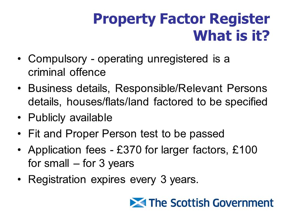 Property Factor Register What is it? Compulsory - operating unregistered is a criminal offence Business details, Responsible/Relevant Persons details,