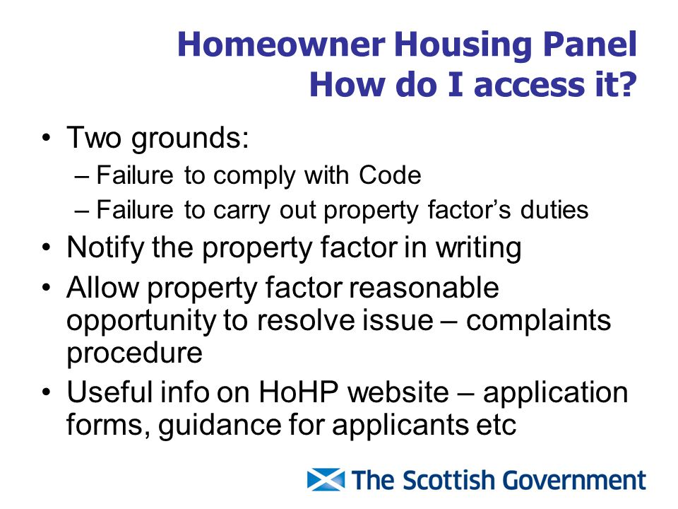 Homeowner Housing Panel How do I access it? Two grounds: –Failure to comply with Code –Failure to carry out property factor's duties Notify the proper
