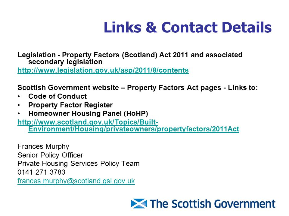 Links & Contact Details Legislation - Property Factors (Scotland) Act 2011 and associated secondary legislation http://www.legislation.gov.uk/asp/2011