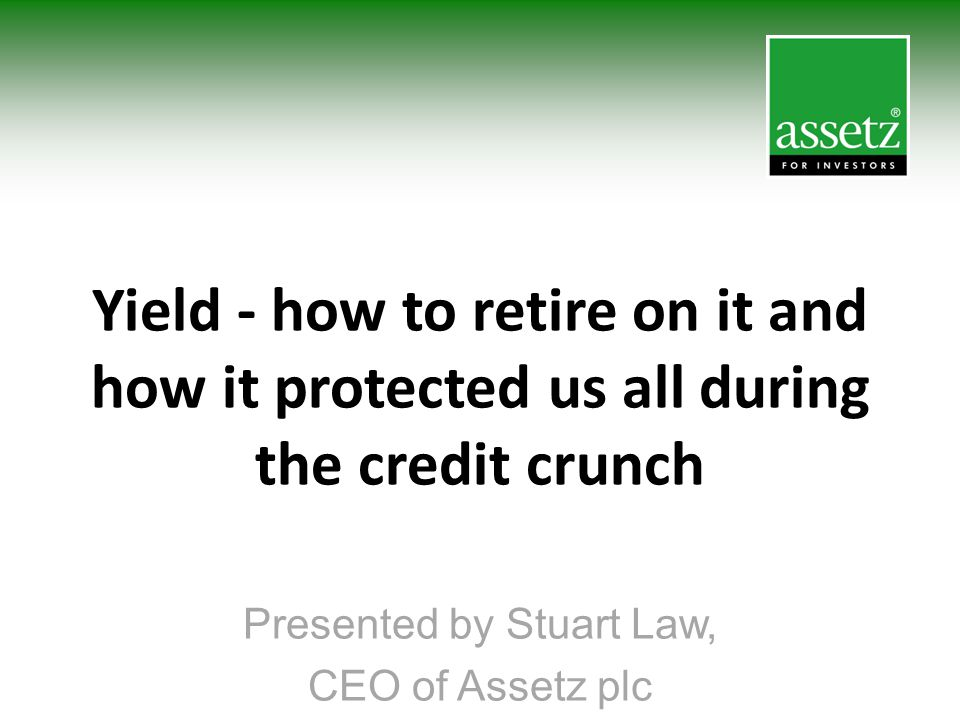 Presented by Stuart Law, CEO of Assetz plc Yield - how to retire on it and how it protected us all during the credit crunch