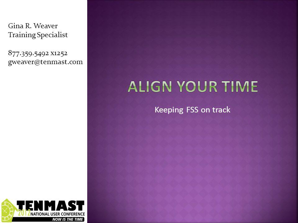 Keeping FSS on track Gina R. Weaver Training Specialist 877.359.5492 x1252 gweaver@tenmast.com