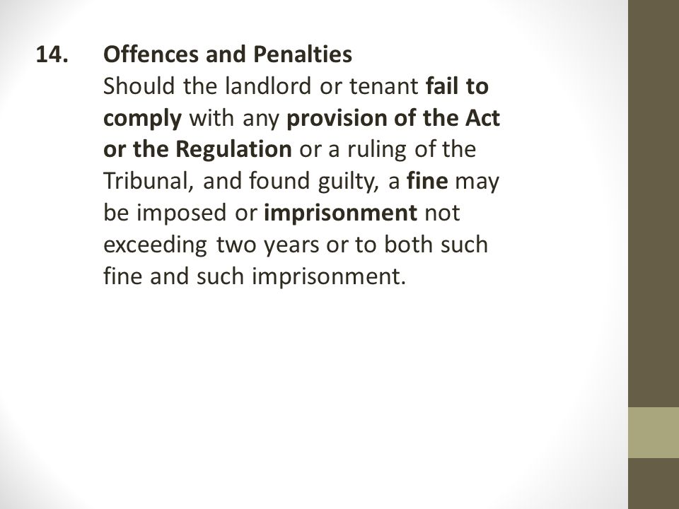 14.Offences and Penalties Should the landlord or tenant fail to comply with any provision of the Act or the Regulation or a ruling of the Tribunal, and found guilty, a fine may be imposed or imprisonment not exceeding two years or to both such fine and such imprisonment.