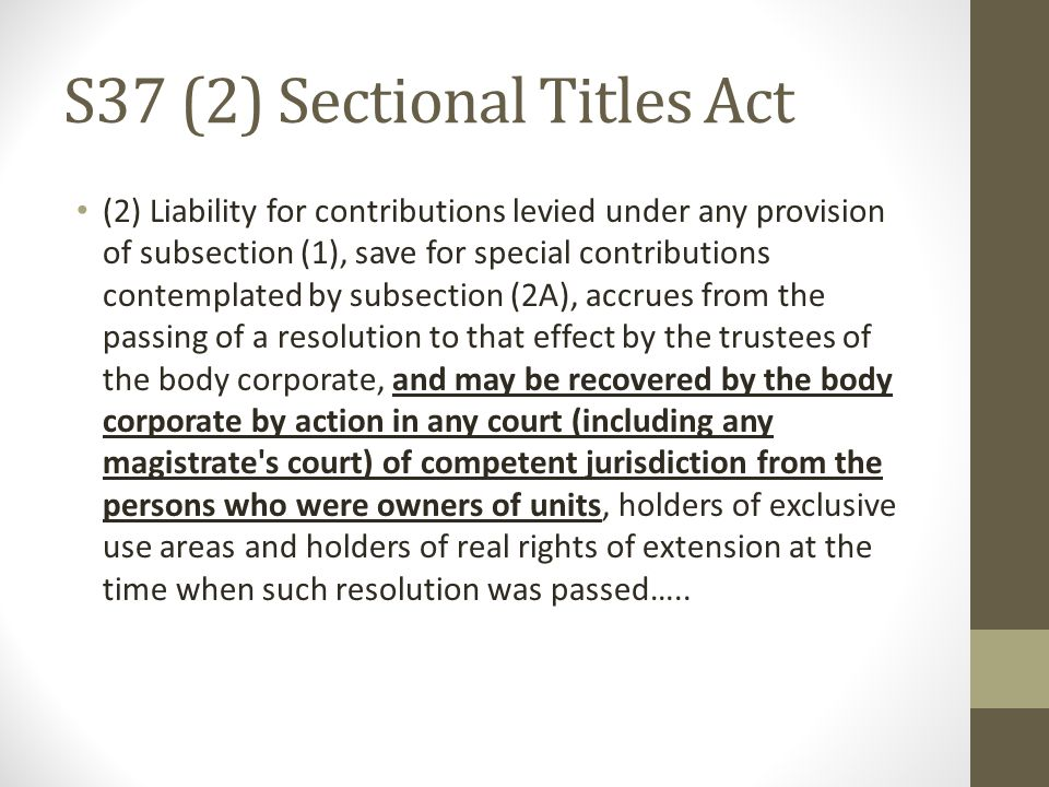 S37 (2) Sectional Titles Act (2) Liability for contributions levied under any provision of subsection (1), save for special contributions contemplated by subsection (2A), accrues from the passing of a resolution to that effect by the trustees of the body corporate, and may be recovered by the body corporate by action in any court (including any magistrate s court) of competent jurisdiction from the persons who were owners of units, holders of exclusive use areas and holders of real rights of extension at the time when such resolution was passed…..