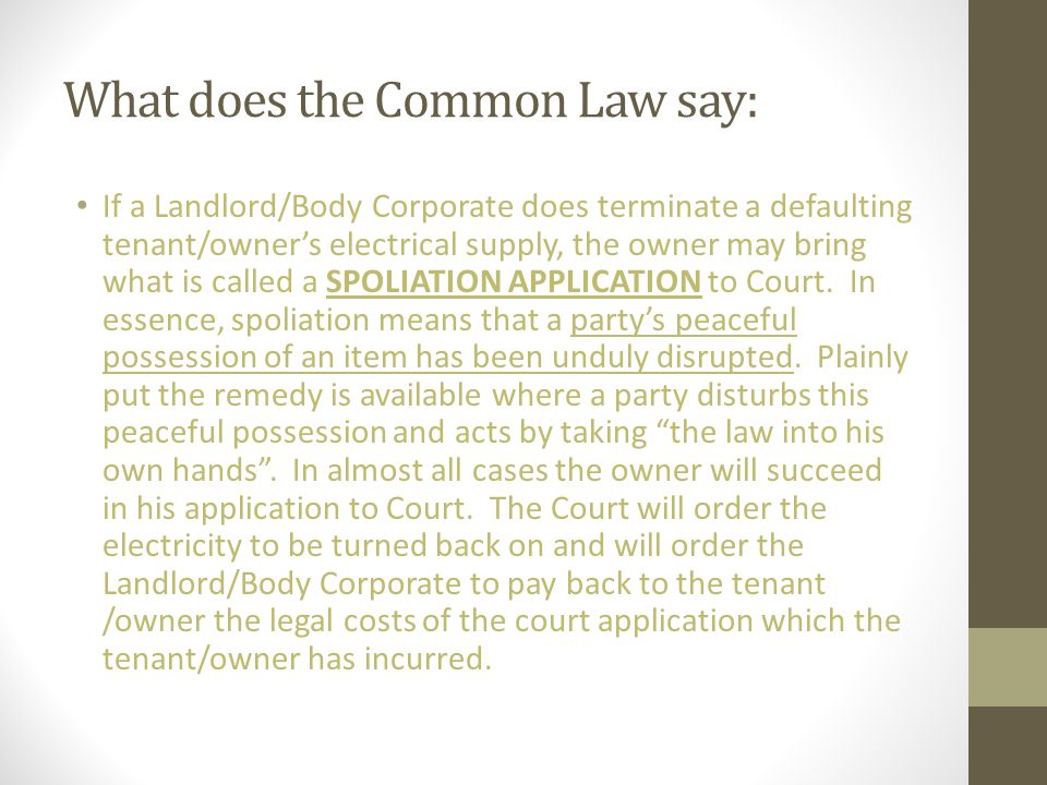 What does the Common Law say: If a Landlord/Body Corporate does terminate a defaulting tenant/owner's electrical supply, the owner may bring what is called a SPOLIATION APPLICATION to Court.