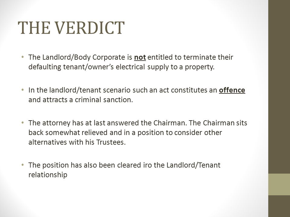 THE VERDICT The Landlord/Body Corporate is not entitled to terminate their defaulting tenant/owner's electrical supply to a property.