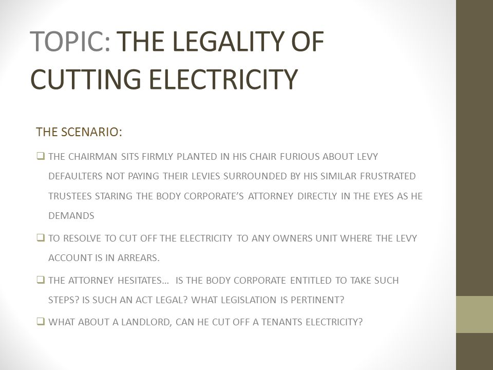 TOPIC: THE LEGALITY OF CUTTING ELECTRICITY THE SCENARIO:  THE CHAIRMAN SITS FIRMLY PLANTED IN HIS CHAIR FURIOUS ABOUT LEVY DEFAULTERS NOT PAYING THEIR LEVIES SURROUNDED BY HIS SIMILAR FRUSTRATED TRUSTEES STARING THE BODY CORPORATE'S ATTORNEY DIRECTLY IN THE EYES AS HE DEMANDS  TO RESOLVE TO CUT OFF THE ELECTRICITY TO ANY OWNERS UNIT WHERE THE LEVY ACCOUNT IS IN ARREARS.