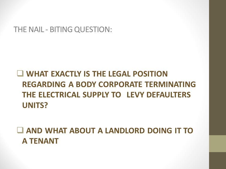 THE NAIL - BITING QUESTION:  WHAT EXACTLY IS THE LEGAL POSITION REGARDING A BODY CORPORATE TERMINATING THE ELECTRICAL SUPPLY TO LEVY DEFAULTERS UNITS.