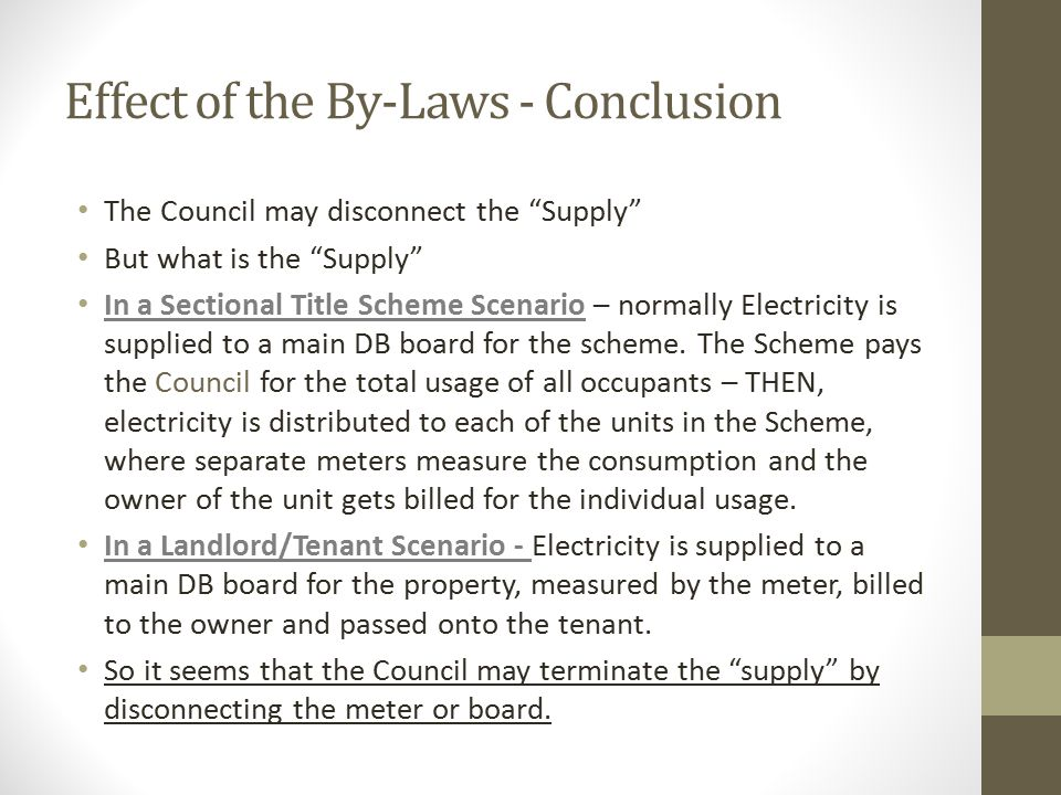 Effect of the By-Laws - Conclusion The Council may disconnect the Supply But what is the Supply In a Sectional Title Scheme Scenario – normally Electricity is supplied to a main DB board for the scheme.