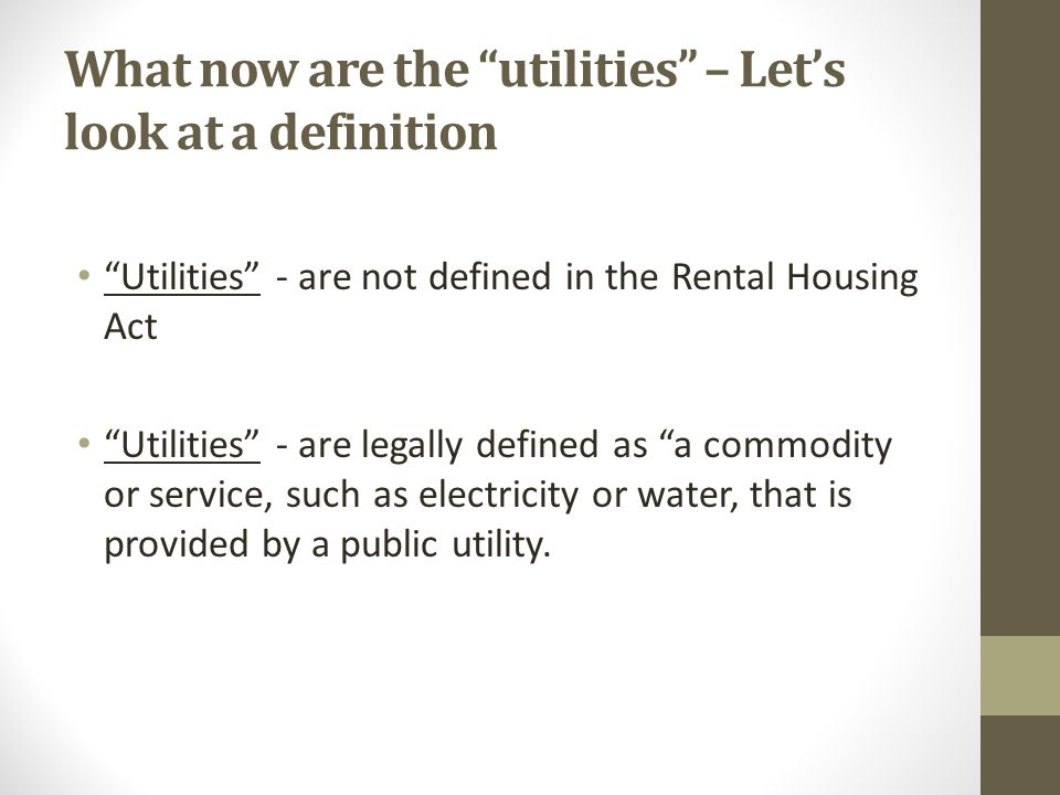 What now are the utilities – Let's look at a definition Utilities - are not defined in the Rental Housing Act Utilities - are legally defined as a commodity or service, such as electricity or water, that is provided by a public utility.