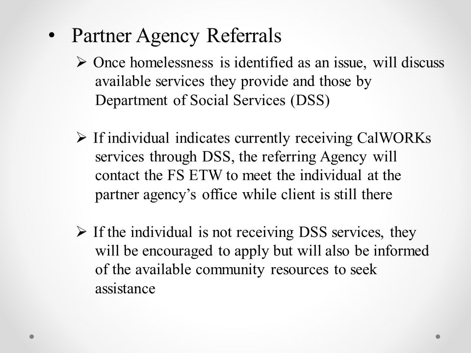 Partner Agency Referrals  Once homelessness is identified as an issue, will discuss available services they provide and those by Department of Social Services (DSS)  If individual indicates currently receiving CalWORKs services through DSS, the referring Agency will contact the FS ETW to meet the individual at the partner agency's office while client is still there  If the individual is not receiving DSS services, they will be encouraged to apply but will also be informed of the available community resources to seek assistance