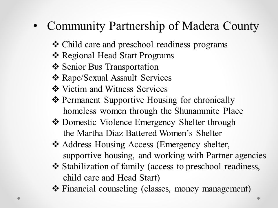 Community Partnership of Madera County  Child care and preschool readiness programs  Regional Head Start Programs  Senior Bus Transportation  Rape/Sexual Assault Services  Victim and Witness Services  Permanent Supportive Housing for chronically homeless women through the Shunammite Place  Domestic Violence Emergency Shelter through the Martha Diaz Battered Women's Shelter  Address Housing Access (Emergency shelter, supportive housing, and working with Partner agencies  Stabilization of family (access to preschool readiness, child care and Head Start)  Financial counseling (classes, money management)