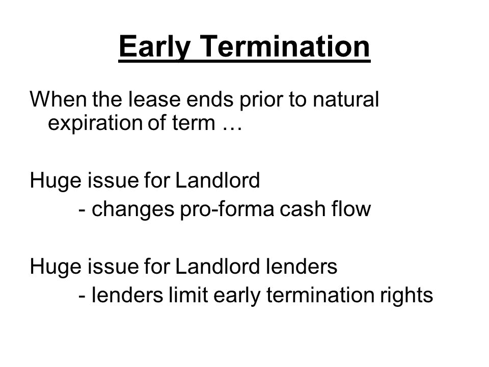 Early Termination Typical early termination scenarios 1.Gross sales kickout (repay unamortized TI) 2.Negotiated buy-out 3.No operating covenant 4.Landlord breach of special covenant 1.Exclusive 2.Co-tenancy