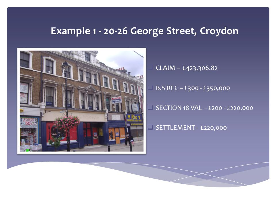 Example 1 - 20-26 George Street, Croydon  CLAIM – £423,306.82  B.S REC – £300 - £350,000  SECTION 18 VAL – £200 - £220,000  SETTLEMENT - £220,000