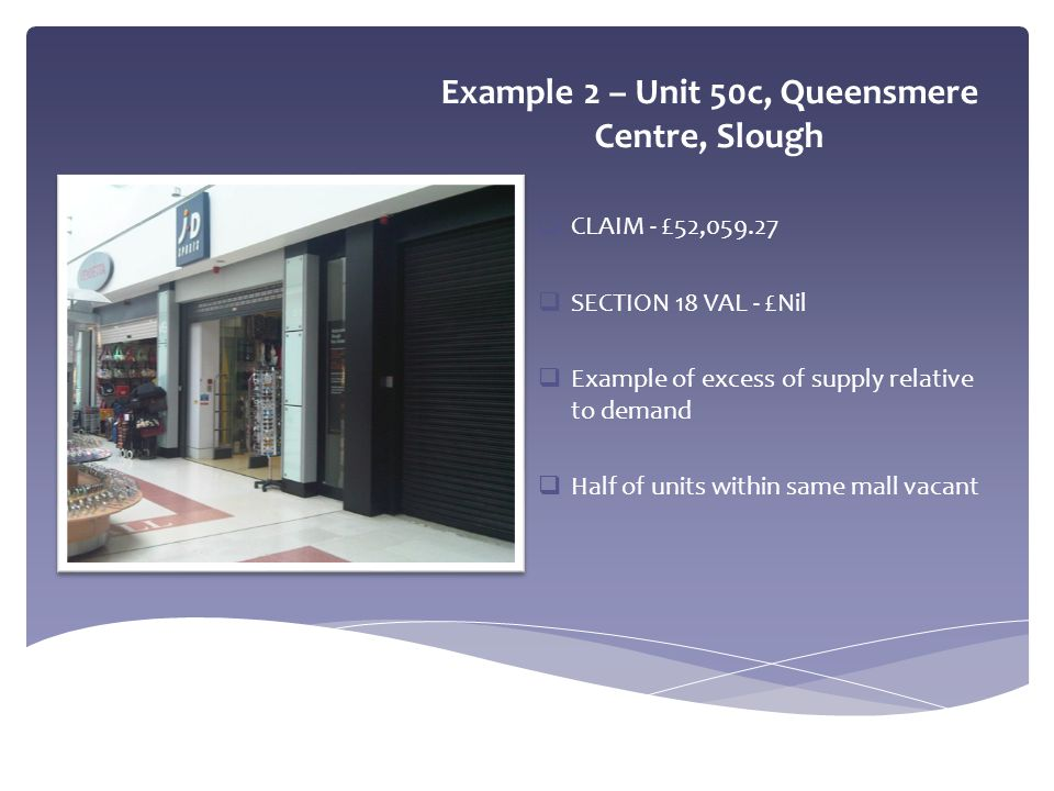 Example 2 – Unit 50c, Queensmere Centre, Slough  CLAIM - £52,059.27  SECTION 18 VAL - £Nil  Example of excess of supply relative to demand  Half o