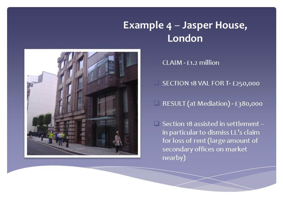 Example 4 – Jasper House, London  CLAIM - £1.2 million  SECTION 18 VAL FOR T- £250,000  RESULT (at Mediation) - £380,000  Section 18 assisted in s