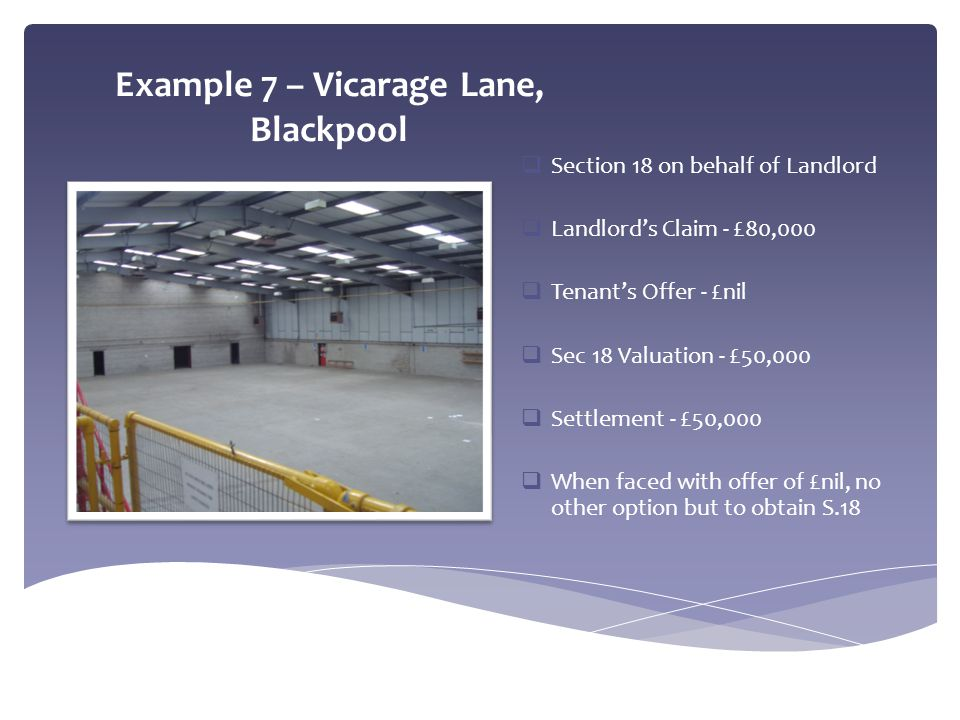Example 7 – Vicarage Lane, Blackpool  Section 18 on behalf of Landlord  Landlord's Claim - £80,000  Tenant's Offer - £nil  Sec 18 Valuation - £50,