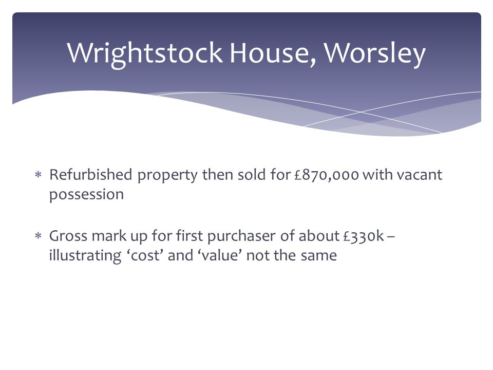  Refurbished property then sold for £870,000 with vacant possession  Gross mark up for first purchaser of about £330k – illustrating 'cost' and 'val