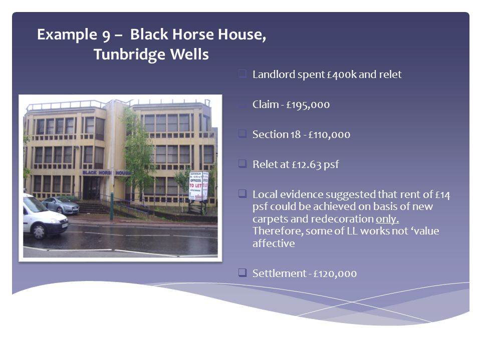 Example 9 – Black Horse House, Tunbridge Wells  Landlord spent £400k and relet  Claim - £195,000  Section 18 - £110,000  Relet at £12.63 psf  Loc