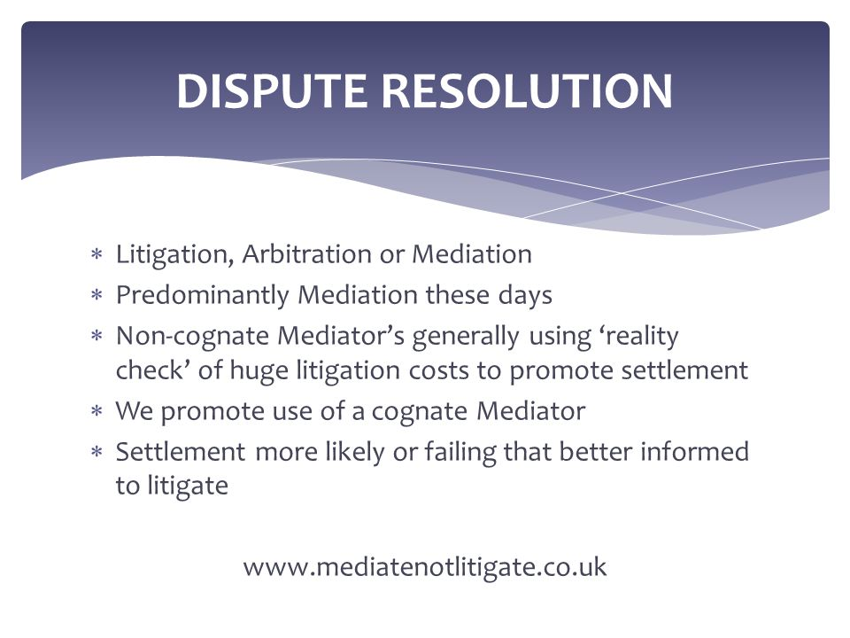  Litigation, Arbitration or Mediation  Predominantly Mediation these days  Non-cognate Mediator's generally using 'reality check' of huge litigatio