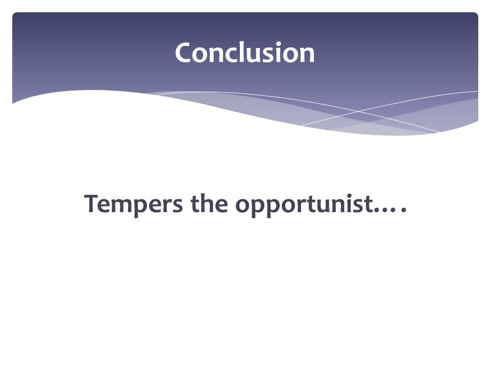Tempers the opportunist…. Conclusion