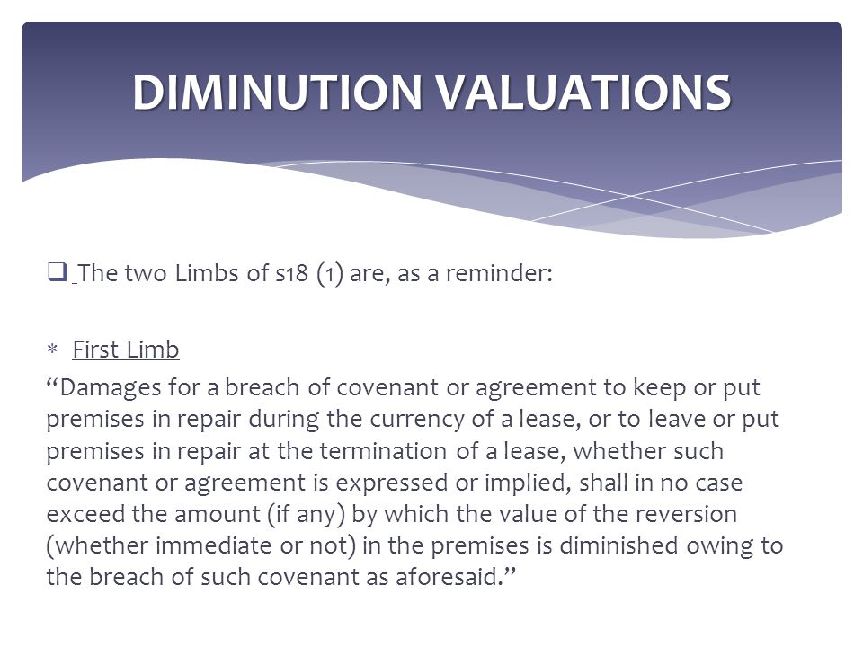 " The two Limbs of s18 (1) are, as a reminder:  First Limb ""Damages for a breach of covenant or agreement to keep or put premises in repair during th"