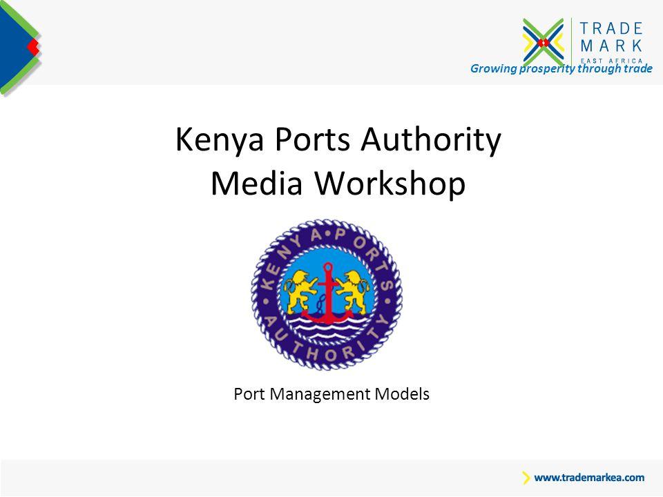 Growing prosperity through trade Kenya Ports Authority Media Workshop Port Management Models