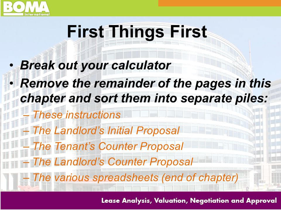 First Things First Break out your calculator Remove the remainder of the pages in this chapter and sort them into separate piles: –These instructions –The Landlord's Initial Proposal –The Tenant's Counter Proposal –The Landlord's Counter Proposal –The various spreadsheets (end of chapter)