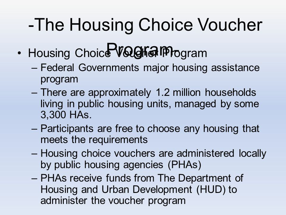 -The Housing Choice Voucher Program- Housing Choice Voucher Program –Federal Governments major housing assistance program –There are approximately 1.2 million households living in public housing units, managed by some 3,300 HAs.