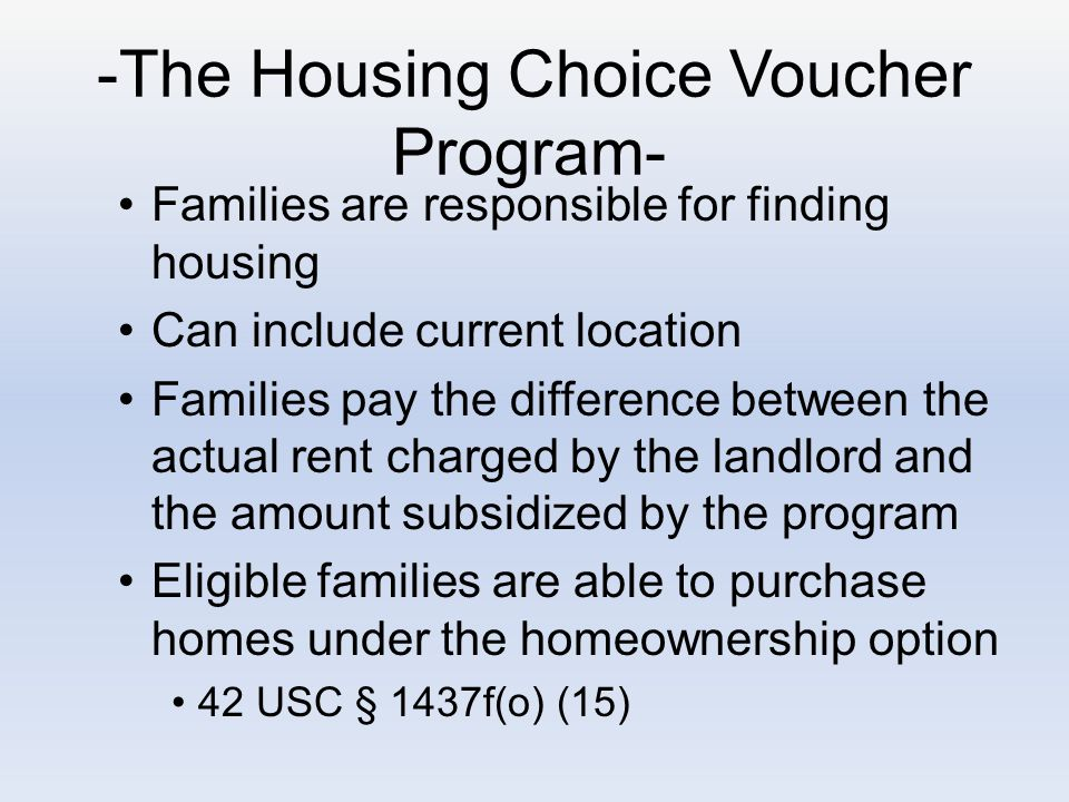 -The Housing Choice Voucher Program- Families are responsible for finding housing Can include current location Families pay the difference between the actual rent charged by the landlord and the amount subsidized by the program Eligible families are able to purchase homes under the homeownership option 42 USC § 1437f(o) (15)