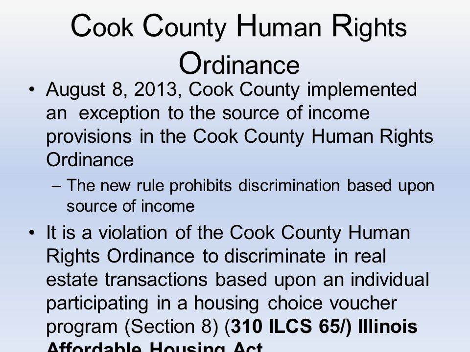 C ook C ounty H uman R ights O rdinance August 8, 2013, Cook County implemented an exception to the source of income provisions in the Cook County Human Rights Ordinance –The new rule prohibits discrimination based upon source of income It is a violation of the Cook County Human Rights Ordinance to discriminate in real estate transactions based upon an individual participating in a housing choice voucher program (Section 8) (310 ILCS 65/) Illinois Affordable Housing Act.