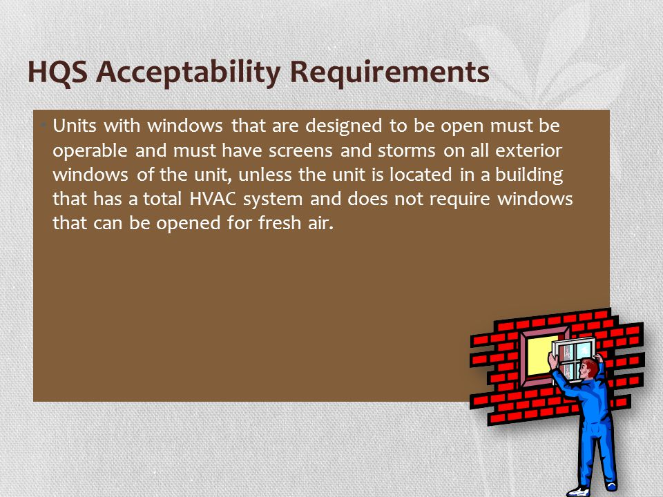 HQS Acceptability Requirements Units with windows that are designed to be open must be operable and must have screens and storms on all exterior windows of the unit, unless the unit is located in a building that has a total HVAC system and does not require windows that can be opened for fresh air.