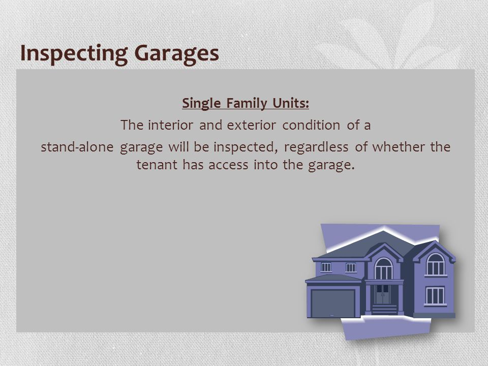 Inspecting Garages Single Family Units: The interior and exterior condition of a stand-alone garage will be inspected, regardless of whether the tenant has access into the garage.