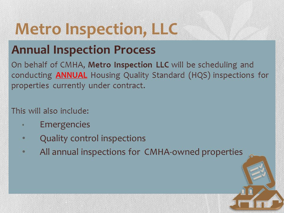 Initial Inspections: Timeline Annual Inspection Process On behalf of CMHA, Metro Inspection LLC will be scheduling and conducting ANNUAL Housing Quality Standard (HQS) inspections for properties currently under contract.
