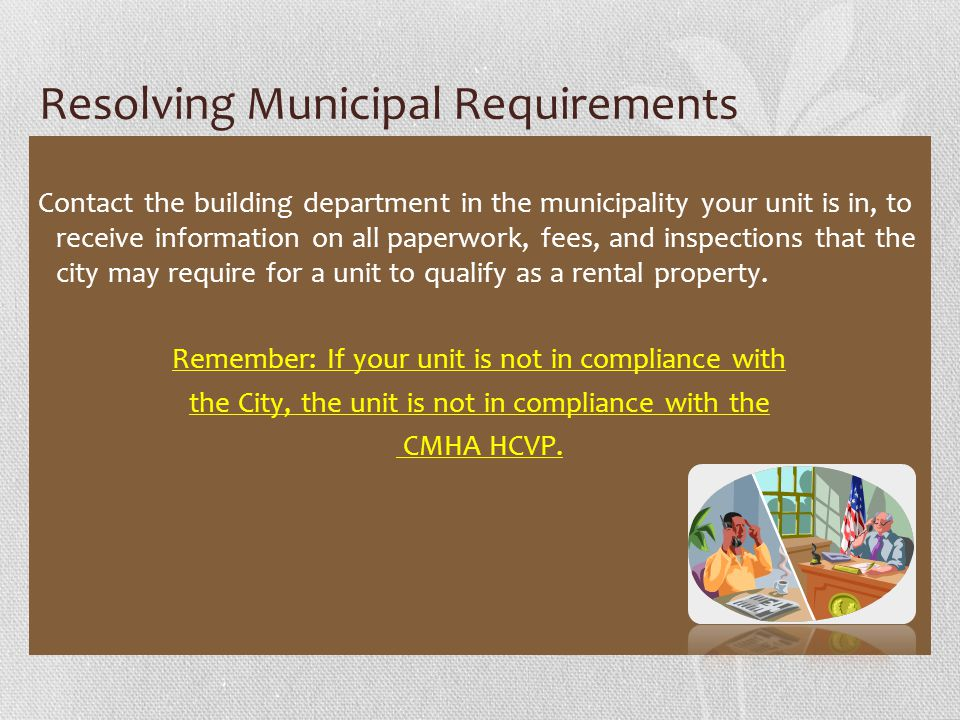 Resolving Municipal Requirements Contact the building department in the municipality your unit is in, to receive information on all paperwork, fees, and inspections that the city may require for a unit to qualify as a rental property.