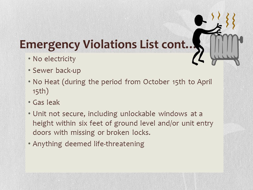 Emergency Violations List cont… No electricity Sewer back-up No Heat (during the period from October 15th to April 15th) Gas leak Unit not secure, including unlockable windows at a height within six feet of ground level and/or unit entry doors with missing or broken locks.