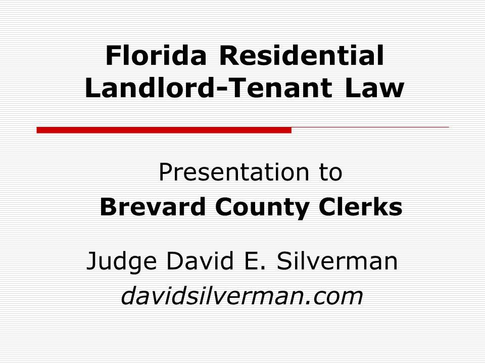 Florida Residential Landlord-Tenant Law Judge David E. Silverman davidsilverman.com Presentation to Brevard County Clerks