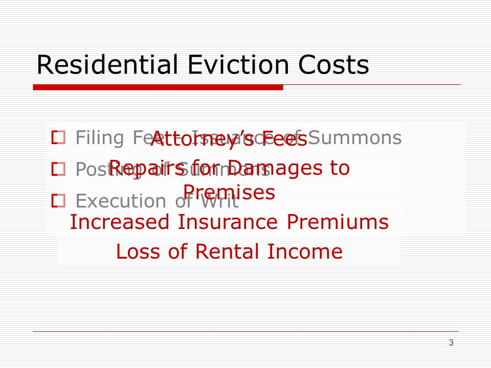 Residential Eviction Costs 3  Filing Fee – Issuance of Summons  Posting of Summons  Execution of Writ Attorney's Fees Repairs for Damages to Premis