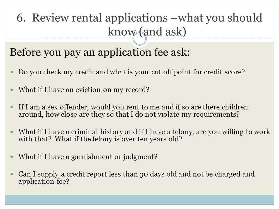 6. Review rental applications –what you should know (and ask) Before you pay an application fee ask: Do you check my credit and what is your cut off p