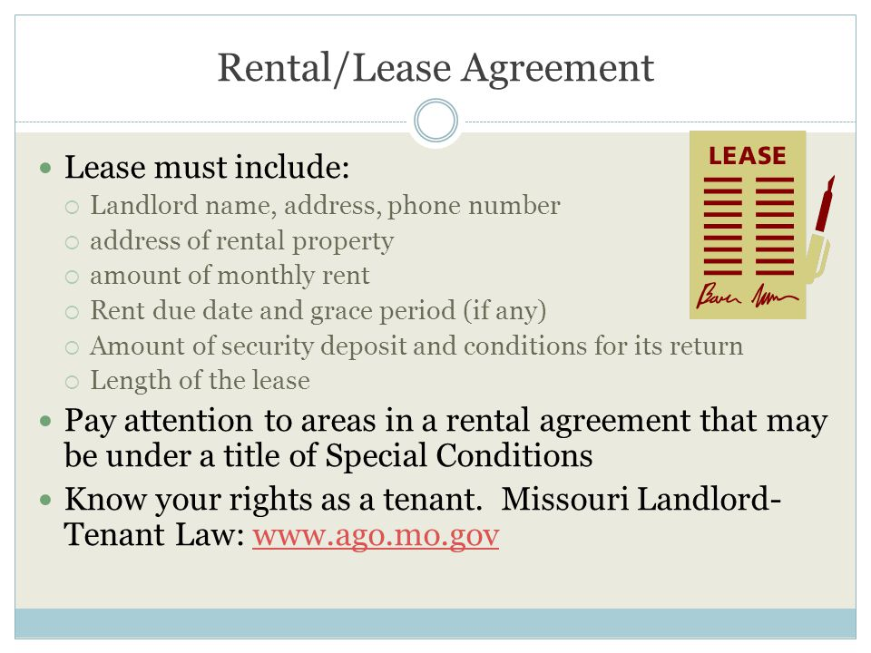 Rental/Lease Agreement Lease must include:  Landlord name, address, phone number  address of rental property  amount of monthly rent  Rent due date and grace period (if any)  Amount of security deposit and conditions for its return  Length of the lease Pay attention to areas in a rental agreement that may be under a title of Special Conditions Know your rights as a tenant.
