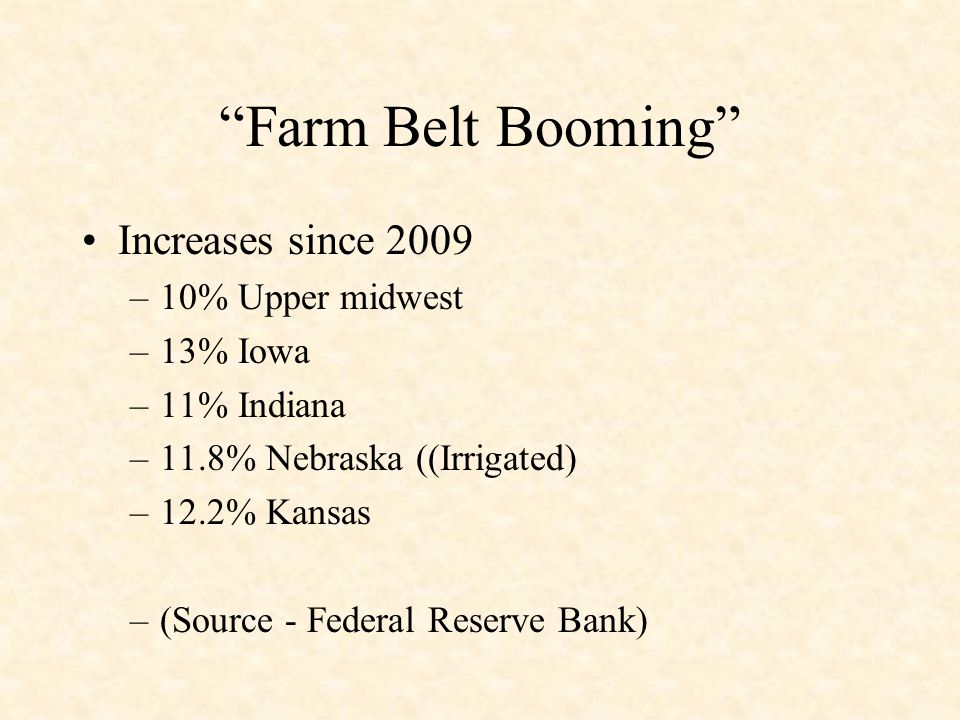 Farm Belt Booming Increases since 2009 –10% Upper midwest –13% Iowa –11% Indiana –11.8% Nebraska ((Irrigated) –12.2% Kansas –(Source - Federal Reserve Bank)