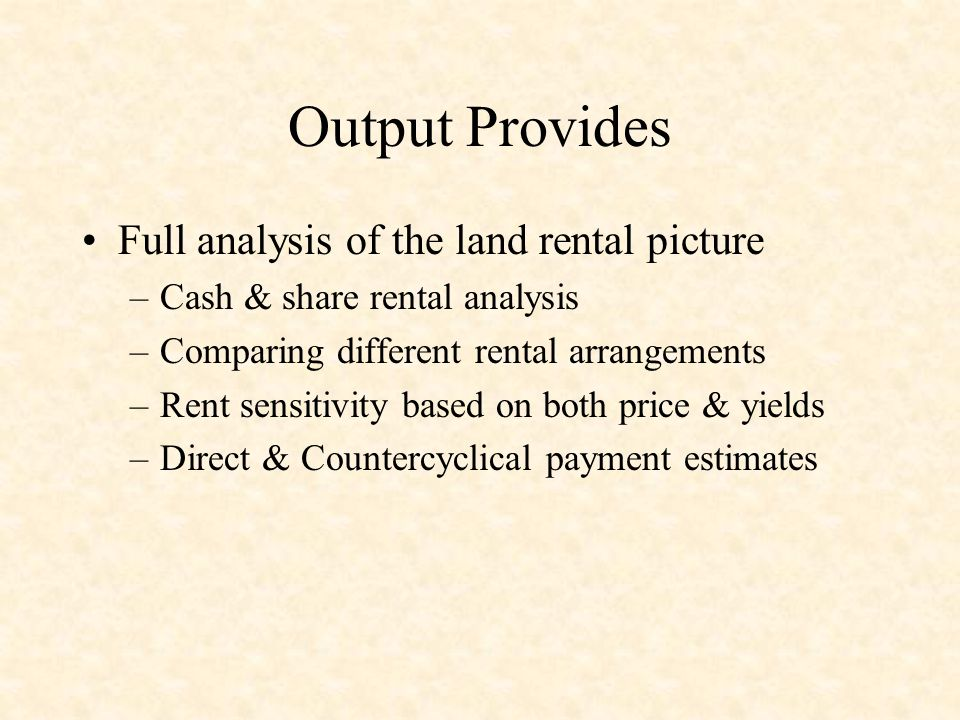 Output Provides Full analysis of the land rental picture –Cash & share rental analysis –Comparing different rental arrangements –Rent sensitivity based on both price & yields –Direct & Countercyclical payment estimates