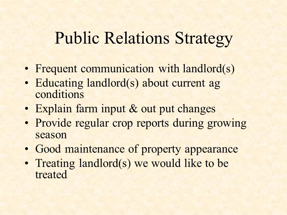 Public Relations Strategy Frequent communication with landlord(s) Educating landlord(s) about current ag conditions Explain farm input & out put changes Provide regular crop reports during growing season Good maintenance of property appearance Treating landlord(s) we would like to be treated