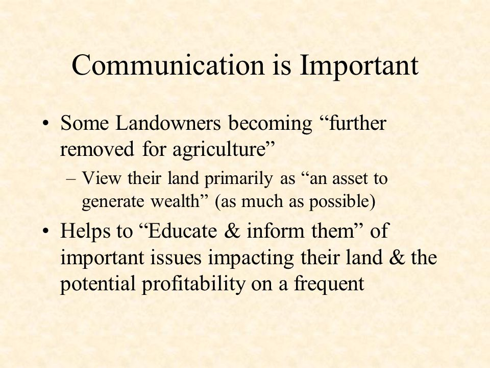 Communication is Important Some Landowners becoming further removed for agriculture –View their land primarily as an asset to generate wealth (as much as possible) Helps to Educate & inform them of important issues impacting their land & the potential profitability on a frequent