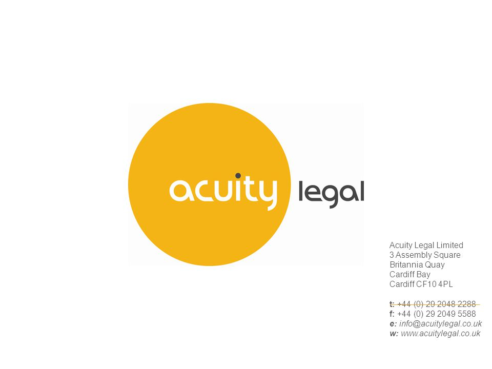 Acuity Legal Limited 3 Assembly Square Britannia Quay Cardiff Bay Cardiff CF10 4PL t: +44 (0) 29 2048 2288 f: +44 (0) 29 2049 5588 e: info@acuitylegal.co.uk w: www.acuitylegal.co.uk