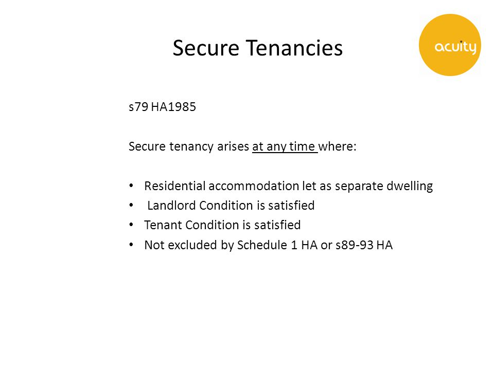 Secure Tenancies s79 HA1985 Secure tenancy arises at any time where: Residential accommodation let as separate dwelling Landlord Condition is satisfied Tenant Condition is satisfied Not excluded by Schedule 1 HA or s89-93 HA